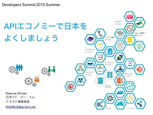 © 2015 IBM Corporation APIエコノミーで日本を よくしましょう Rasmus Ekman 日本アイ・ビー・エム クラウド事業統括 RASMUS@jp.ibm.com k 1 セキュリティ サービス ウェブアプリ サー...