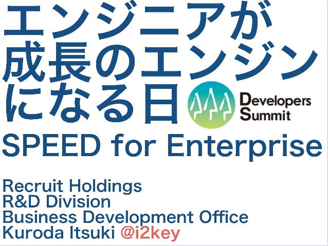 エンジニアが 成長のエンジン になる日 Recruit Holdings R&D Division Business Development Office Kuroda Itsuki @i2key SPEED for Enterprise