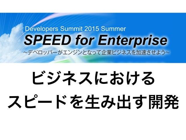 ビジネスにおける スピードを生み出す開発