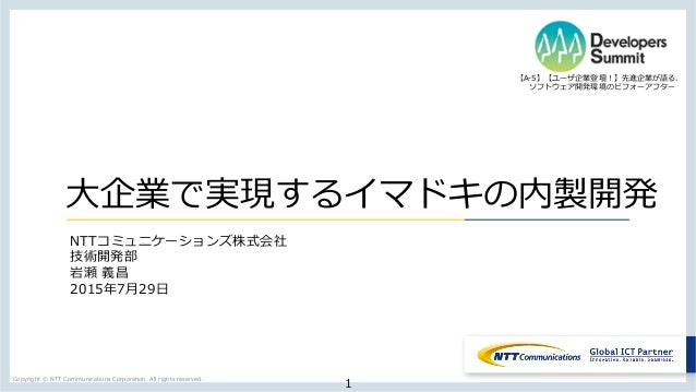 Copyright  ©  NTT  Communications  Corporation.  All  rights  reserved. 1 ⼤大企業で実現するイマドキの内製開発 NTTコミュニケーションズ株式会社 技術開発部 岩瀬  義...