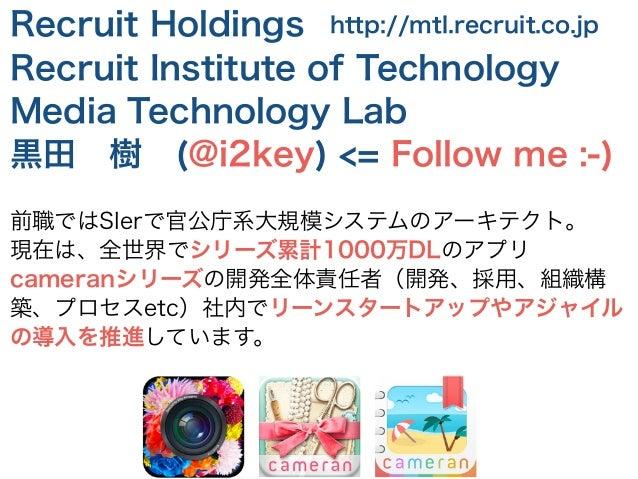 Recruit Holdings Recruit Institute of Technology Media Technology Lab 黒田樹(@i2key) <= Follow me :-) ! 前職ではSIerで官公庁系大規模システ...