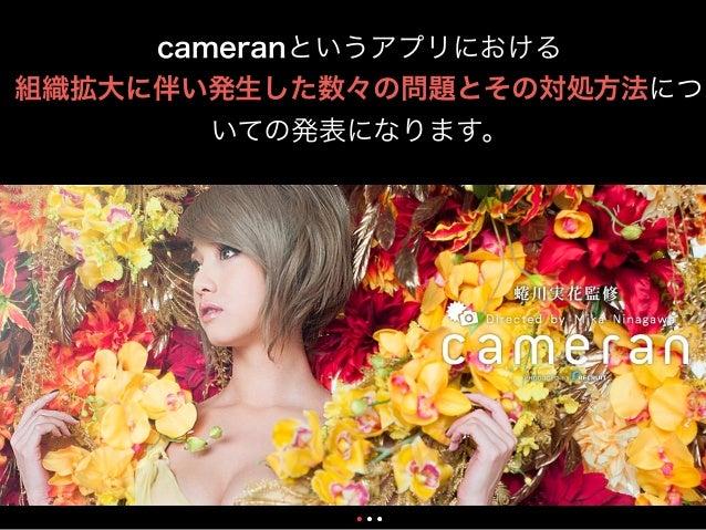 cameranというアプリにおける 組織拡大に伴い発生した数々の問題とその対処方法につ いての発表になります。