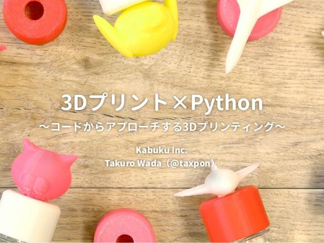 3Dプリント×Python  ~コードからアプローチする3Dプリンティング~ Kabuku Inc. Takuro Wada(@taxpon)