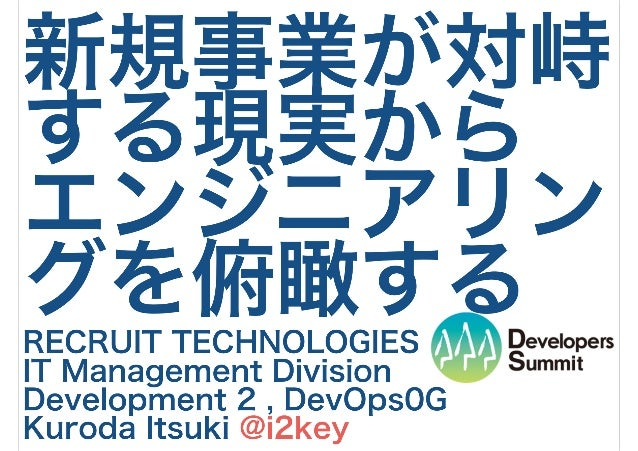 新規事業が対峙 する現実から エンジニアリン グを俯瞰する RECRUIT TECHNOLOGIES IT Management Division Development 2 , DevOps0G Kuroda Itsuki @i2key