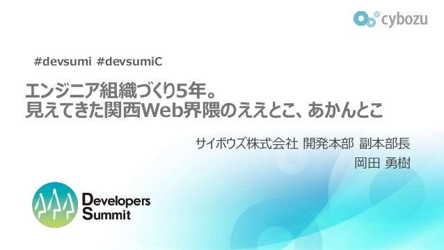 エンジニア組織づくり5年。 見えてきた関西Web界隈のええとこ、あかんとこ サイボウズ株式会社 開発本部 副本部長 岡田 勇樹 #devsumi #devsumiC