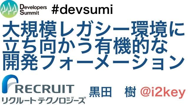 大規模レガシー環境に 立ち向かう有機的な 開発フォーメーション 黒田 樹 @i2key #devsumi