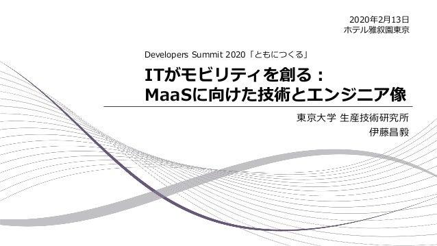 ITがモビリティを創る: MaaSに向けた技術とエンジニア像 東京大学 生産技術研究所 伊藤昌毅 Developers Summit 2020「ともにつくる」 2020年2月13日 ホテル雅叙園東京