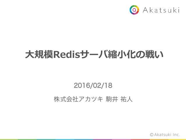 ⼤大規模Redisサーバ縮⼩小化の戦い 2016/02/18 株式会社アカツキ    駒井 祐人