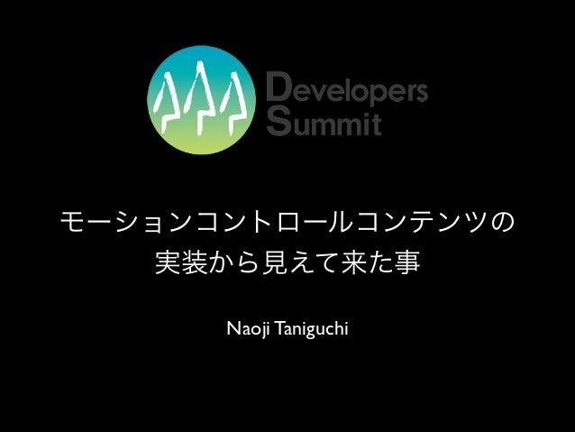モーションコントロールコンテンツの 実装から見えて来た事 Naoji Taniguchi