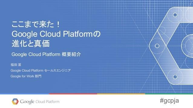 ここまで来た! Google Cloud Platformの 進化と真価 Google Cloud Platform 概要紹介 福田 潔 Google Cloud Platform セールスエンジニア Google for Work 部門 #g...