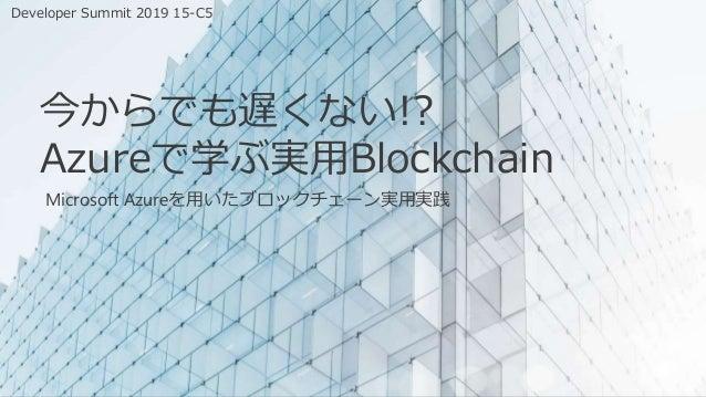今からでも遅くない!? Azureで学ぶ実用Blockchain Microsoft Azureを用いたブロックチェーン実用実践 Developer Summit 2019 15-C5