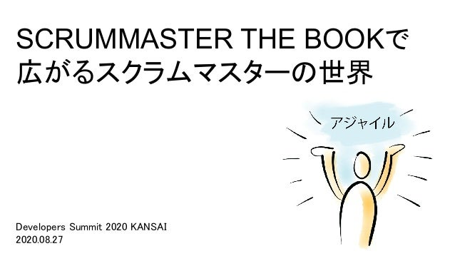 SCRUMMASTER THE BOOKで 広がるスクラムマスターの世界 Developers Summit 2020 KANSAI 