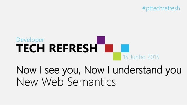 Developer TECH REFRESH 15 Junho 2015 #pttechrefresh Now I see you, Now I understand you New Web Semantics