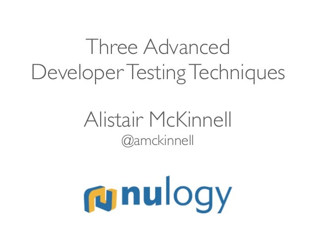 Three Advanced DeveloperTestingTechniques Alistair McKinnell @amckinnell