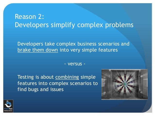 Developers take complex business scenarios and brake them down into very simple features Reason 2: Developers simplify com...