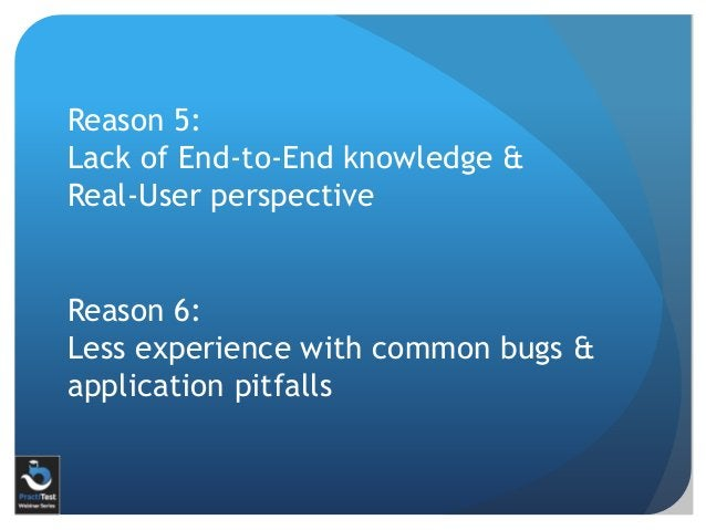 Reason 5: Lack of End-to-End knowledge & Real-User perspective Reason 6: Less experience with common bugs & application pi...