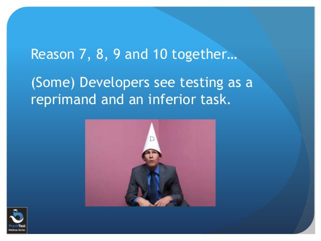 Reason 7, 8, 9 and 10 together… (Some) Developers see testing as a reprimand and an inferior task.