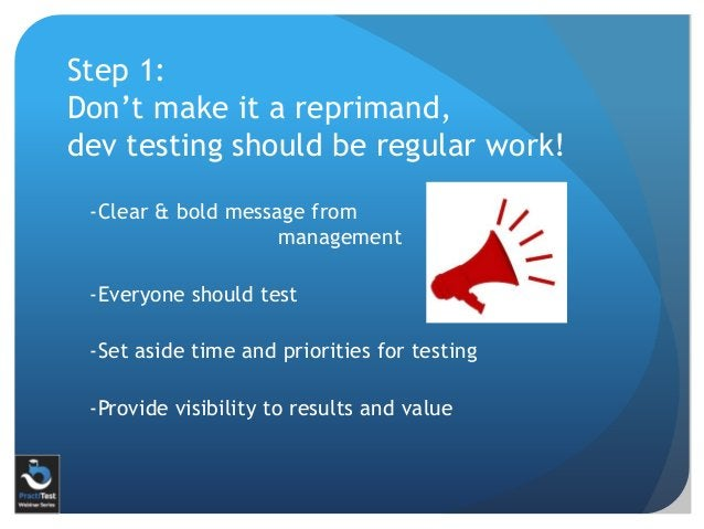 Step 1: Don't make it a reprimand, dev testing should be regular work! -Clear & bold message from management -Everyone sho...