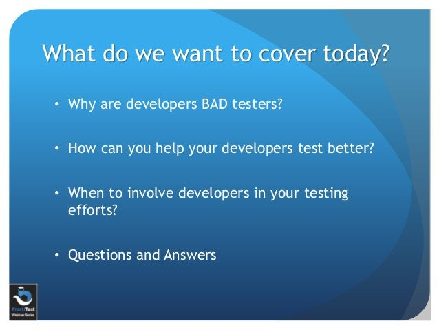 What do we want to cover today? • Why are developers BAD testers? • How can you help your developers test better? • When t...