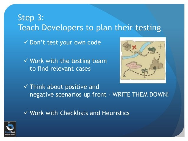 Step 3: Teach Developers to plan their testing  Don't test your own code  Work with the testing team to find relevant ca...