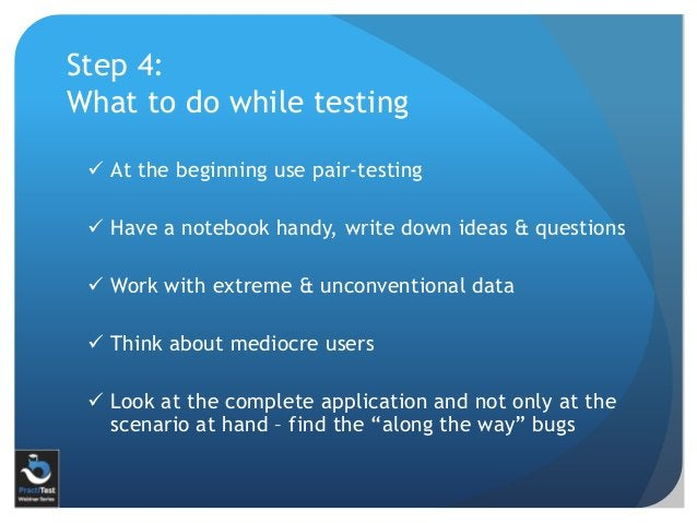 Step 4: What to do while testing  At the beginning use pair-testing  Have a notebook handy, write down ideas & questions...
