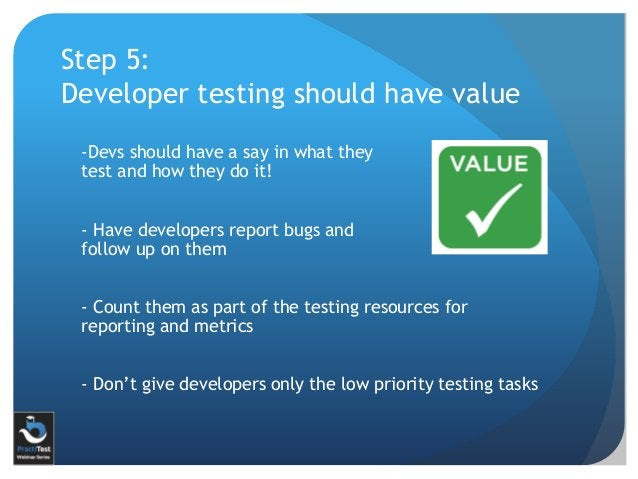 Step 5: Developer testing should have value -Devs should have a say in what they test and how they do it! - Have developer...