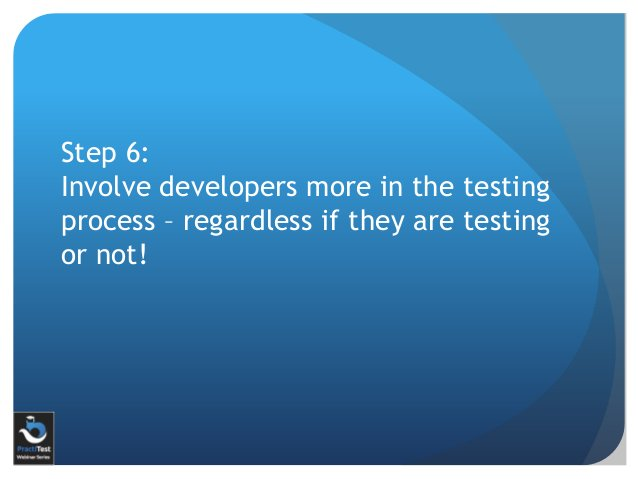Step 6: Involve developers more in the testing process – regardless if they are testing or not!