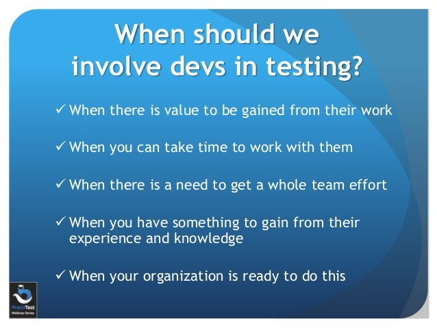 When should we involve devs in testing?  When there is value to be gained from their work  When you can take time to wor...