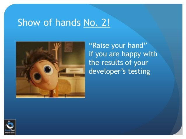 """Show of hands No. 2! """"Raise your hand"""" if you are happy with the results of your developer's testing"""