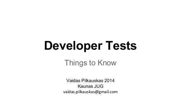 Developer Tests  Things to Know  Vaidas Pilkauskas 2014  Kaunas JUG  vaidas.pilkauskas@gmail.com