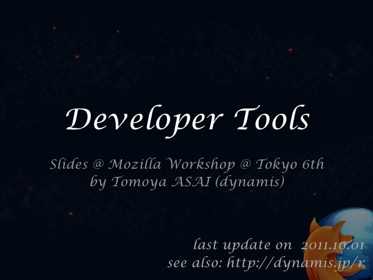 Developer ToolsSlides @ Mozilla Workshop @ Tokyo 6th      by Tomoya ASAI (dynamis)                   last update on 2011.1...