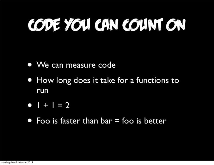 code you can count on                     • We can measure code                     • How long does it take for a function...