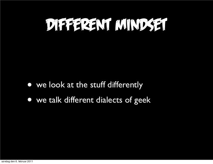 different mindset                     • we look at the stuff differently                     • we talk different dialects ...