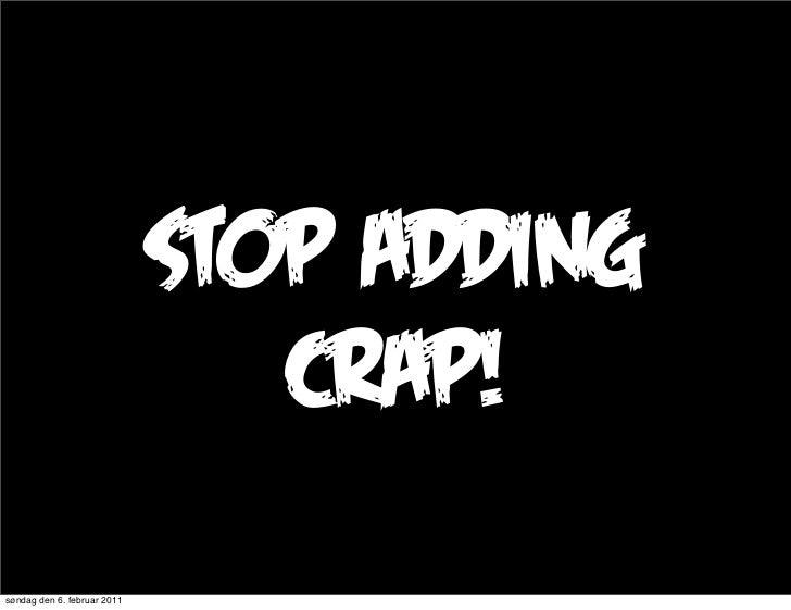 stop adding                                crap!søndag den 6. februar 2011