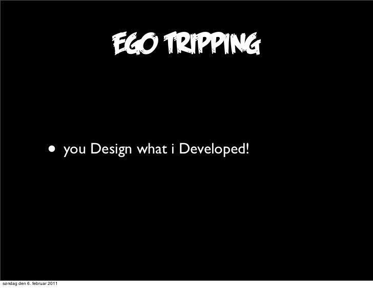 ego tripping                     • you Design what i Developed!søndag den 6. februar 2011