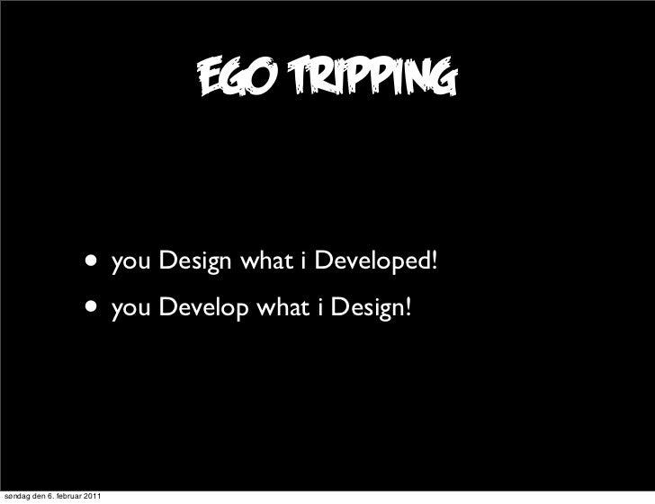 ego tripping                     • you Design what i Developed!                     • you Develop what i Design!søndag den...