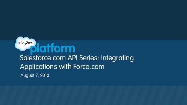 Salesforce.com API Series: Integrating Applications with Force.com August 7, 2013