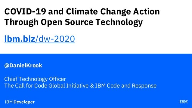COVID-19 and Climate Change Action Through Open Source Technology @DanielKrook Chief Technology Officer The Call for Code ...