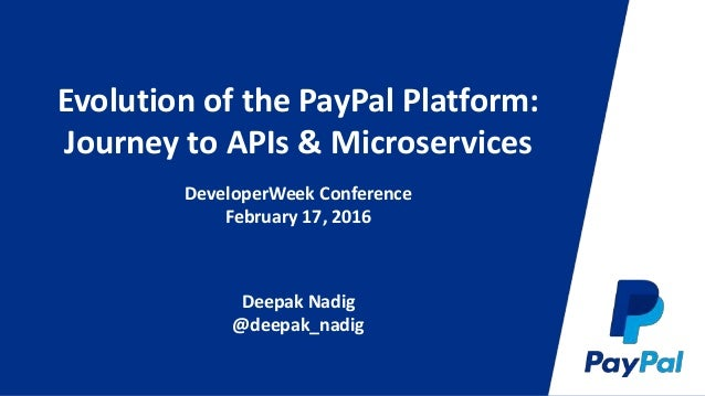 Evolution of the PayPal Platform: Journey to APIs & Microservices DeveloperWeek Conference February 17, 2016 Deepak Nadig ...