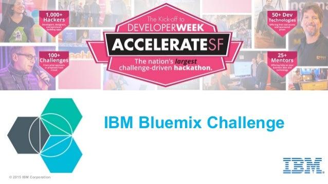 © 2015 IBM Corporation IBM Bluemix Challenge