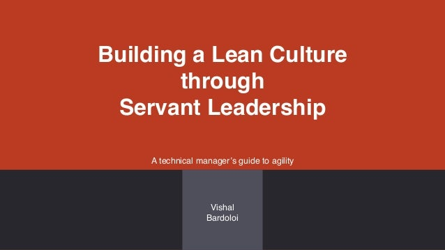 Building a Lean Culture through Servant Leadership A technical manager's guide to agility Vishal Bardoloi
