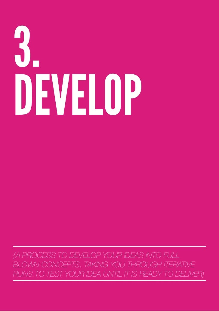 3.DEVELOP{A PROCESS TO DEVELOP YOUR IDEAS INTO FULLBLOWN CONCEPTS, TAKING YOU THROUGH ITERATIVERUNS TO TEST YOUR IDEA UNTI...