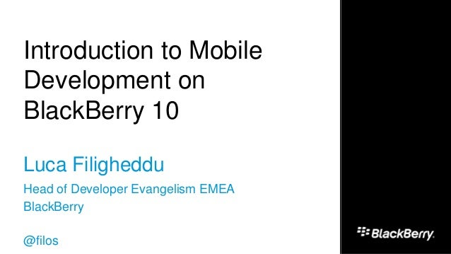 Introduction to Mobile Development on BlackBerry 10 Luca Filigheddu Head of Developer Evangelism EMEA BlackBerry @filos