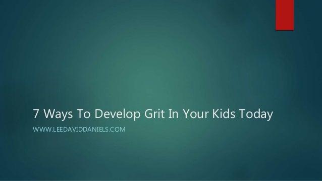 7 Ways To Develop Grit In Your Kids Today WWW.LEEDAVIDDANIELS.COM