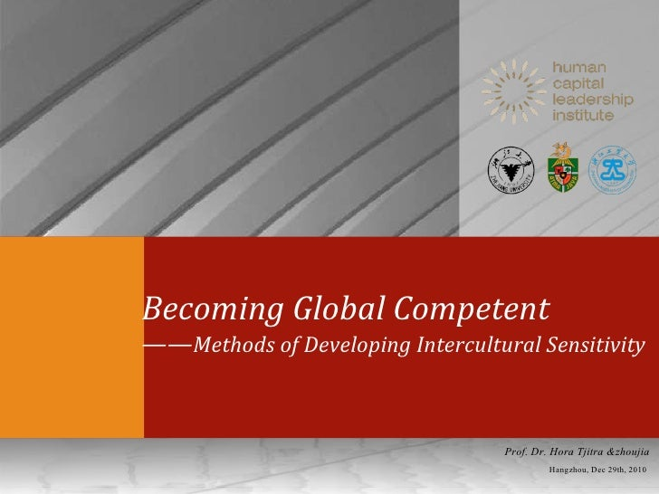 Becoming Global Competent  —— Methods of Developing Intercultural Sensitivity Hangzhou, Dec 29th, 2010 Prof. Dr. Hora Tjit...