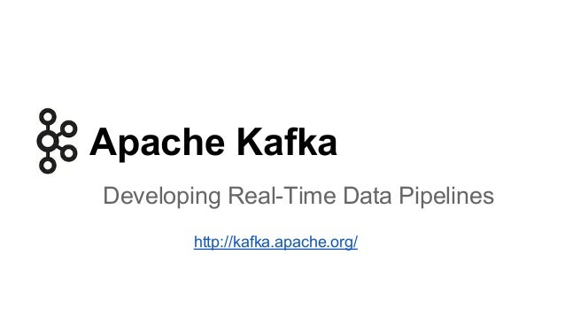 Apache Kafka Developing Real-Time Data Pipelines http://kafka.apache.org/