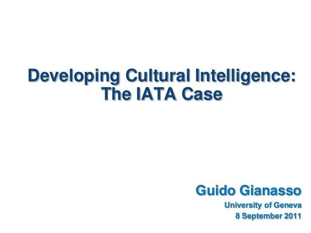 Developing Cultural Intelligence:The IATA CaseGuido GianassoUniversity of Geneva8 September 2011