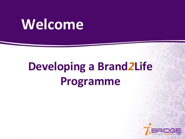 Welcome Developing a Brand2Life Programme Welcome