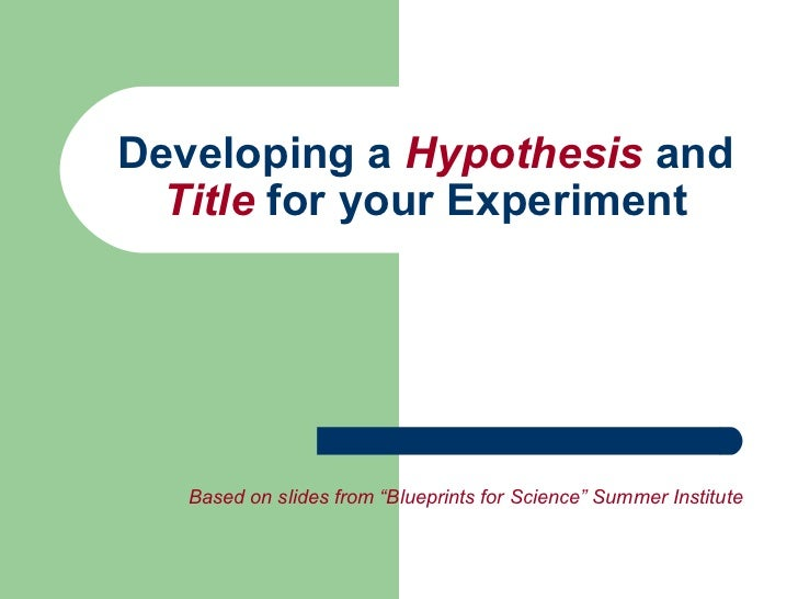 "Developing a  Hypothesis  and  Title  for your Experiment Based on slides from ""Blueprints for Science"" Summer Institute"