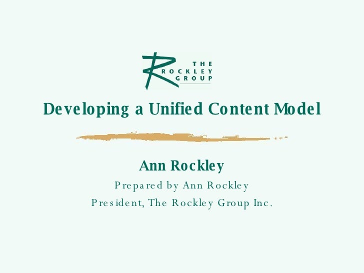 Developing a Unified Content Model Ann Rockley Prepared by Ann Rockley President, The Rockley Group Inc.